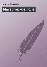 Чингиз Айтматов - Материнское поле