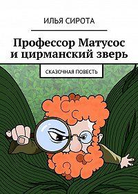 Илья Сирота -Профессор Матусос ицирманский зверь. Сказочная повесть