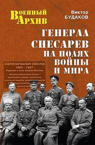 Виктор Будаков -Генерал Снесарев на полях войны и мира