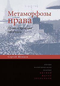 Сергей Шевцов -Метаморфозы права. Право и правовая традиция