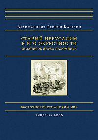 Леонид Кавелин - Старый Иерусалим и его окрестности. Из записок инока-паломника