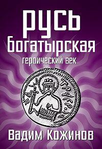 Вадим Кожинов - Русь богатырская. Героический век