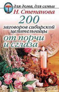 Наталья Ивановна Степанова - 200 заговоров сибирской целительницы от порчи и сглаза