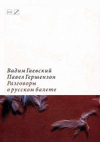 Павел Гершензон -Разговоры о русском балете: Комментарии к новейшей истории