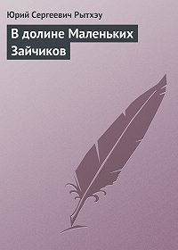 Юрий Рытхэу -В долине Маленьких Зайчиков