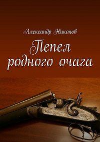 Александр Никонов - Пепел родного очага
