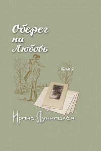 Ирина Лукницкая -Оберег на любовь. Том 2