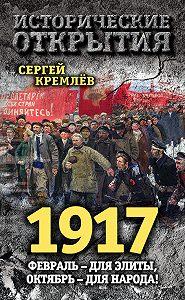 Сергей  Кремлев -1917. Февраль – для элиты, Октябрь – для народа!