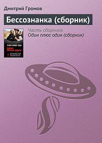 Дмитрий Громов -Бессознанка (сборник)