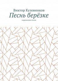 Виктор Кузовников -Песнь берёзке. Лирические стихи