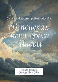 Елена Асеева - Впоисках меча Бога Индры. Книга вторая. Сеча заБелСвет