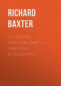 Richard Baxter -A Christian Directory, Part 3: Christian Ecclesiastics