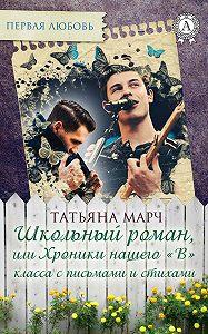 Татьяна Марч -Школьный роман, или Хроники нашего «В» класса с письмами и стихами
