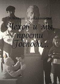 Ювеналий Калантаров -Чехов и мы, прости Господи…