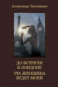 Александр Звягинцев -До встречи в Лондоне. Эта женщина будет моей (сборник)