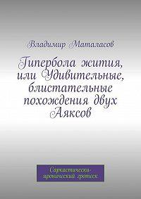 Владимир Маталасов - Гипербола жития, или Удивительные, блистательные похождения двух Аяксов