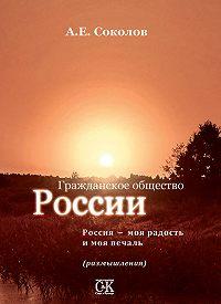 Алексей Соколов - Гражданское общество России. Россия – моя радость и моя печаль (размышления)