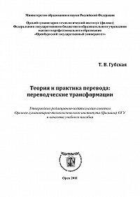 Татьяна Губская - Теория и практика перевода: переводческие трансформации
