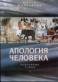 Олеся Александровна Николаева -Апология человека. Избранные стихи
