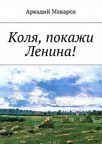 Аркадий Макаров -Коля, покажи Ленина!