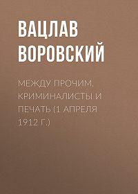 Вацлав Воровский -Между прочим. Криминалисты и печать (1 апреля 1912 г.)