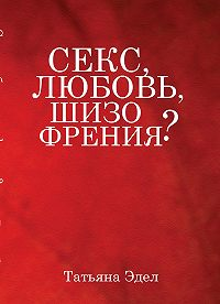 Татьяна Эдел -Секс, любовь, шизофрения?