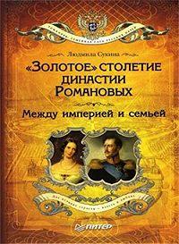Людмила Сукина -«Золотое» столетие династии Романовых. Между империей и семьей
