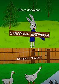Ольга Холодова -Забавные зверушки. Для друга иподружки