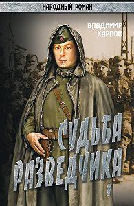 Владимир Карпов -Судьба разведчика. Том 1