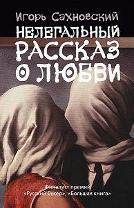 Игорь Сахновский -Нелегальный рассказ о любви (Сборник)