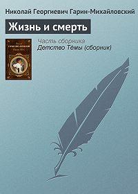 Николай Гарин-Михайловский -Жизнь и смерть
