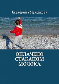 Екатерина Максакова - Оплачено стаканом молока