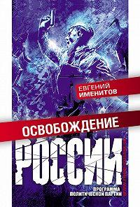 Евгений Именитов -Освобождение России. Программа политической партии