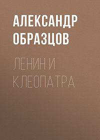 Александр Образцов -Ленин и Клеопатра