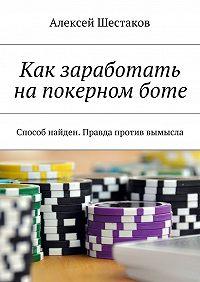 Алексей Шестаков - Как заработать напокерномботе