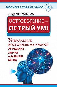 Андрей Левшинов - Острое зрение – острый ум! Уникальные восточные методики улучшения зрения и развития мозга