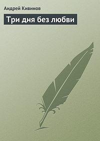 Андрей Владимирович Кивинов -Три дня без любви