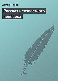 Антон Чехов -Рассказ неизвестного человека