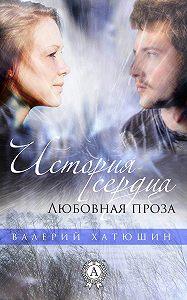 Валерий Хатюшин -История сердца. Любовная проза