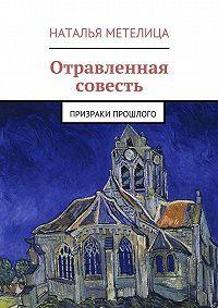 Наталья Метелица -Отравленная совесть. Призраки прошлого