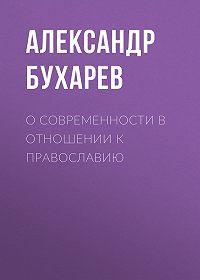 Александр Бухарев -О современности в отношении к православию