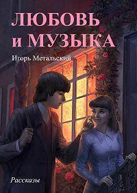 Игорь Метальский - Любовьимузыка