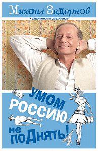 Михаил Задорнов -Умом Россию не поДнять!