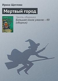 Ирина Щеглова -Мертвый город