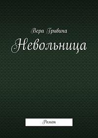 Вера Гривина -Невольница. Роман