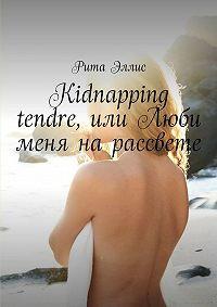 Рита Эллис -Kidnapping tendre, или Люби меня на рассвете