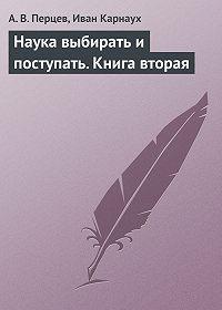 А. В. Перцев -Наука выбирать и поступать. Книга вторая