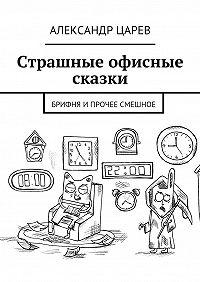 Александр Царев -Страшные офисные сказки. Брифня ипрочее смешное