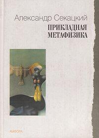 Александр Секацкий -Прикладная метафизика