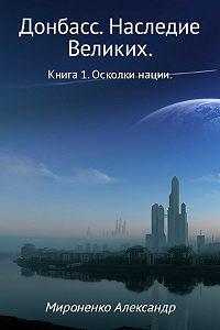 Александр Мироненко -Донбасс. Наследие Великих. Книга 1. Осколки нации
